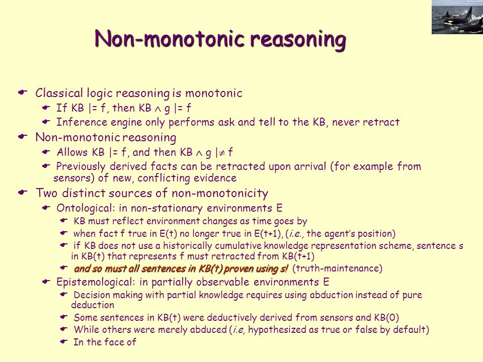 Non-monotonic reasoning  Classical logic reasoning is monotonic  If KB |= f, then KB  g |= f  Inference engine only performs ask and tell to the K