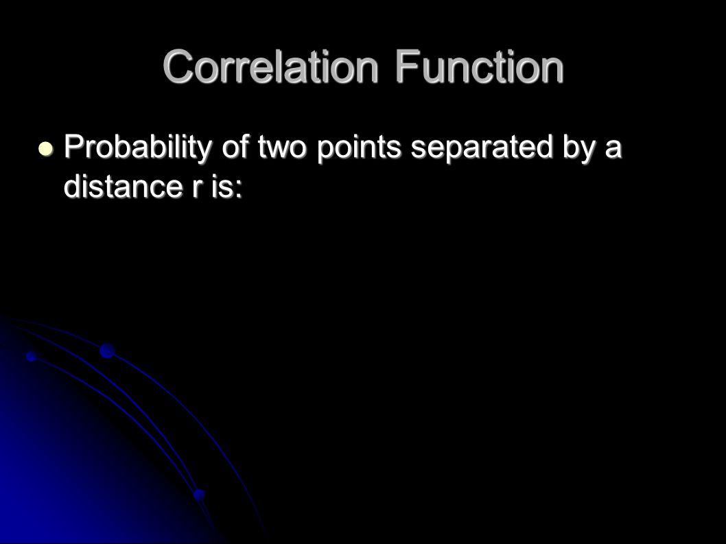 Correlation Function Probability of two points separated by a distance r is: Probability of two points separated by a distance r is: