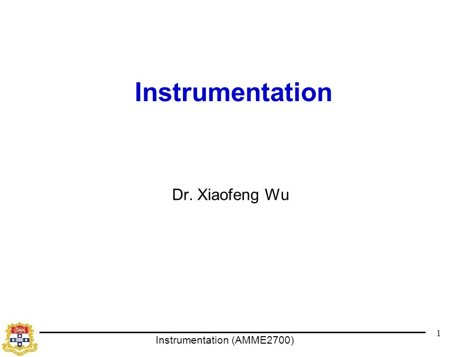 Instrumentation (AMME2700) 1 Instrumentation Dr. Xiaofeng Wu