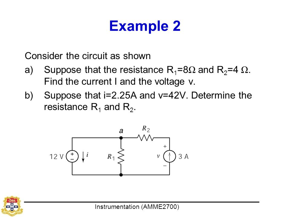 Instrumentation (AMME2700) Example 2 Consider the circuit as shown a)Suppose that the resistance R 1 =8 Ω and R 2 =4 Ω. Find the current I and the vol