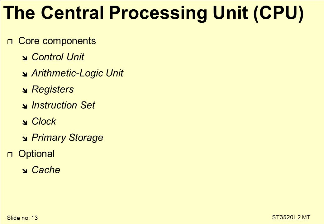 Slide no: 13 ST3520 L2 MT r Core components î Control Unit î Arithmetic-Logic Unit î Registers î Instruction Set î Clock î Primary Storage r Optional î Cache The Central Processing Unit (CPU)