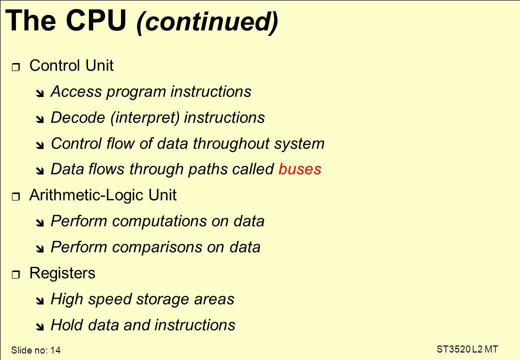 Slide no: 14 ST3520 L2 MT The CPU (continued) r Control Unit î Access program instructions î Decode (interpret) instructions î Control flow of data th