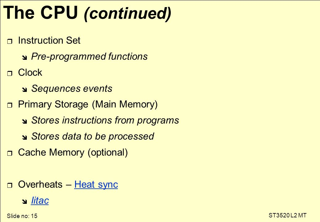 Slide no: 15 ST3520 L2 MT The CPU (continued) r Instruction Set î Pre-programmed functions r Clock î Sequences events r Primary Storage (Main Memory) î Stores instructions from programs î Stores data to be processed r Cache Memory (optional) r Overheats – Heat syncHeat sync î Iitac Iitac