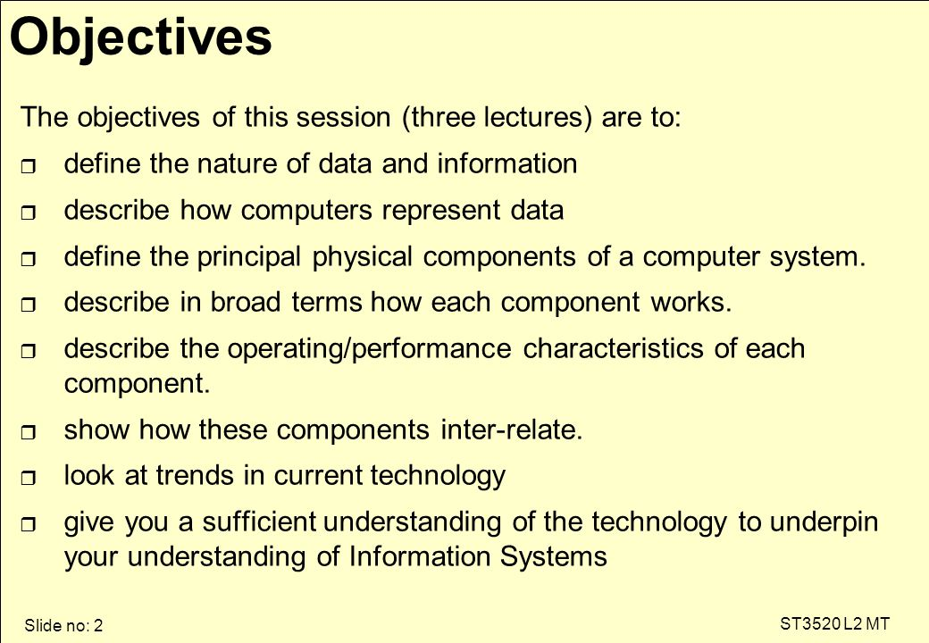 Slide no: 2 ST3520 L2 MT Objectives The objectives of this session (three lectures) are to: r define the nature of data and information r describe how computers represent data r define the principal physical components of a computer system.