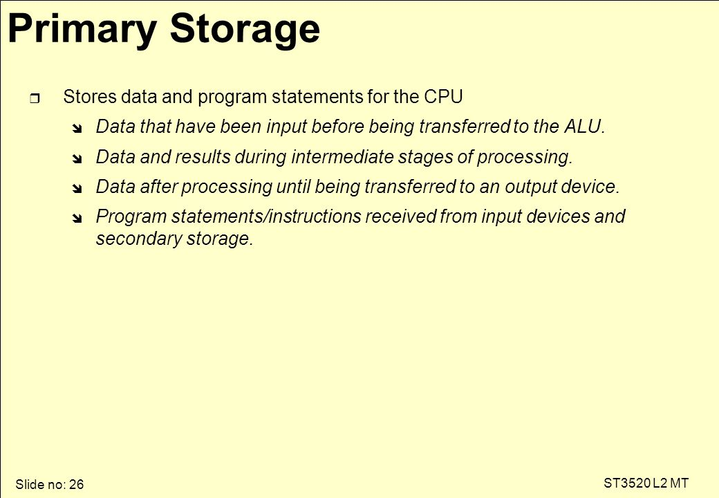Slide no: 26 ST3520 L2 MT Primary Storage r Stores data and program statements for the CPU î Data that have been input before being transferred to the