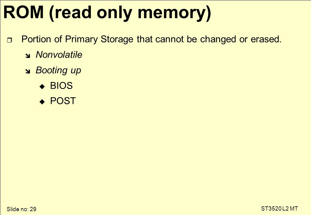 Slide no: 29 ST3520 L2 MT ROM (read only memory) r Portion of Primary Storage that cannot be changed or erased.