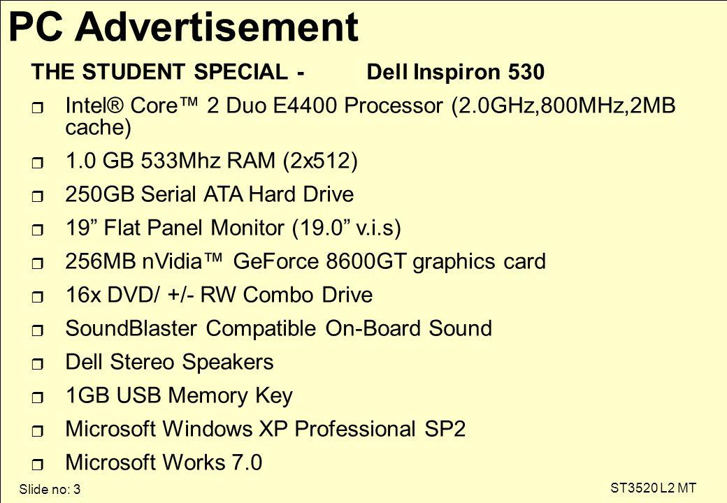 Slide no: 3 ST3520 L2 MT PC Advertisement THE STUDENT SPECIAL - Dell Inspiron 530 r Intel® Core™ 2 Duo E4400 Processor (2.0GHz,800MHz,2MB cache) r 1.0