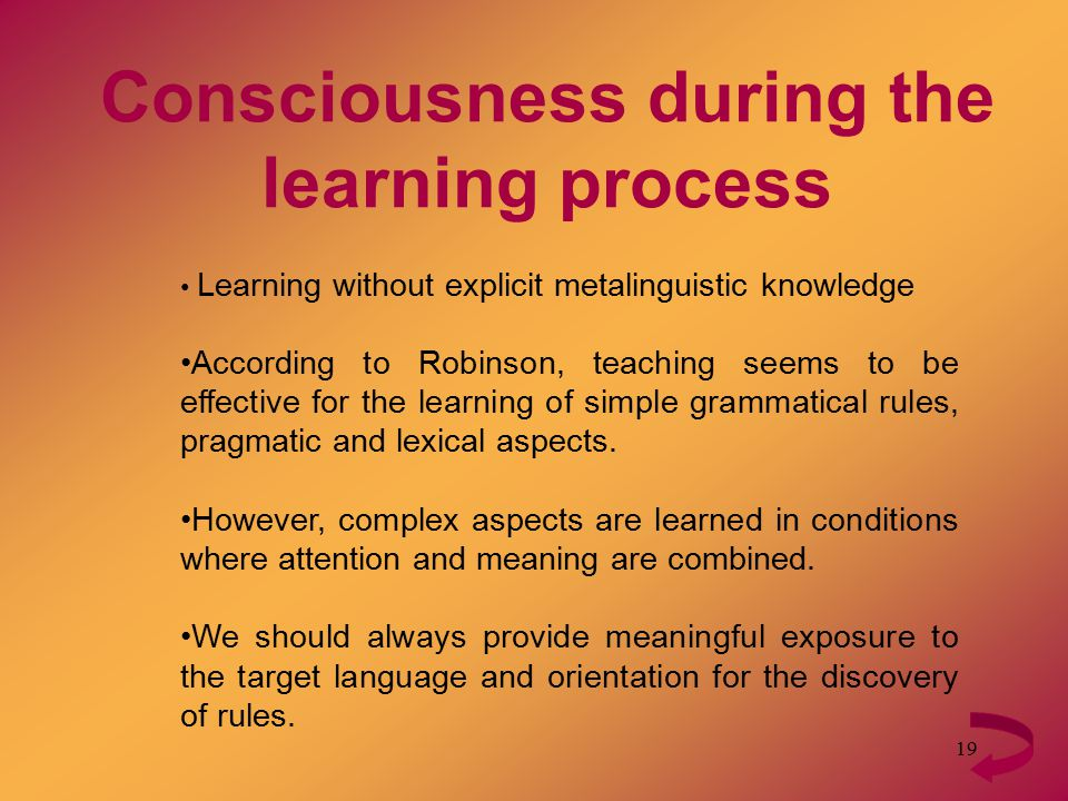 19 Consciousness during the learning process Learning without explicit metalinguistic knowledge According to Robinson, teaching seems to be effective for the learning of simple grammatical rules, pragmatic and lexical aspects.