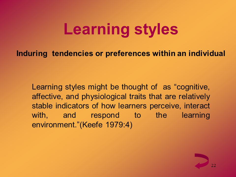 "22 Learning styles Induring tendencies or preferences within an individual Learning styles might be thought of as ""cognitive, affective, and physiolog"