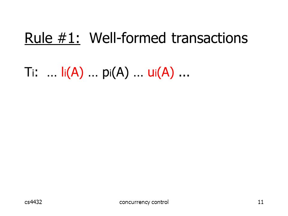 cs4432concurrency control11 Rule #1: Well-formed transactions T i : … l i (A) … p i (A) … u i (A)...
