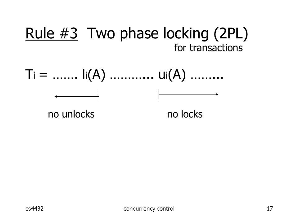 cs4432concurrency control17 Rule #3 Two phase locking (2PL) for transactions T i = …….