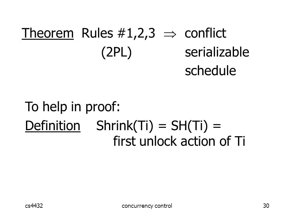 cs4432concurrency control30 Theorem Rules #1,2,3  conflict (2PL) serializable schedule To help in proof: Definition Shrink(Ti) = SH(Ti) = first unlock action of Ti