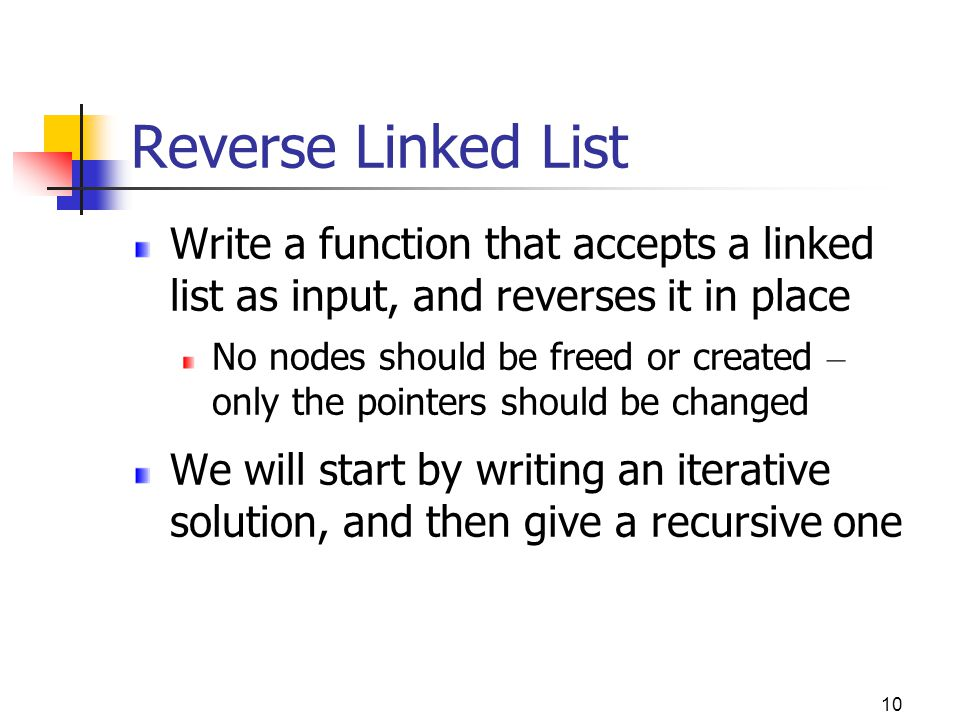 10 Reverse Linked List Write a function that accepts a linked list as input, and reverses it in place No nodes should be freed or created – only the pointers should be changed We will start by writing an iterative solution, and then give a recursive one