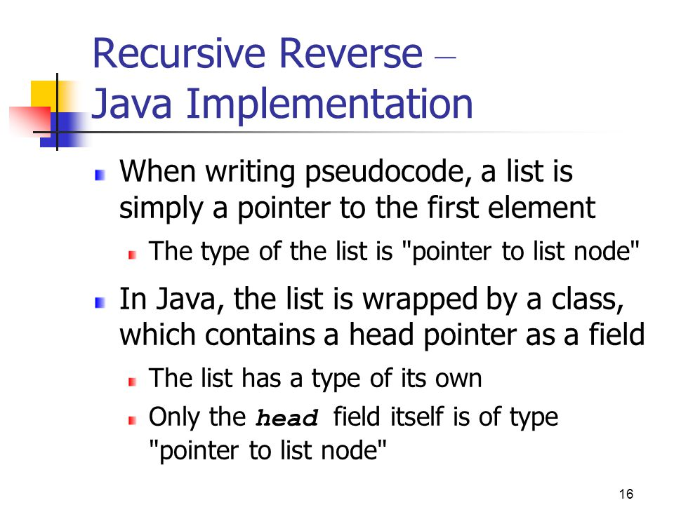 16 Recursive Reverse – Java Implementation When writing pseudocode, a list is simply a pointer to the first element The type of the list is pointer to list node In Java, the list is wrapped by a class, which contains a head pointer as a field The list has a type of its own Only the head field itself is of type pointer to list node