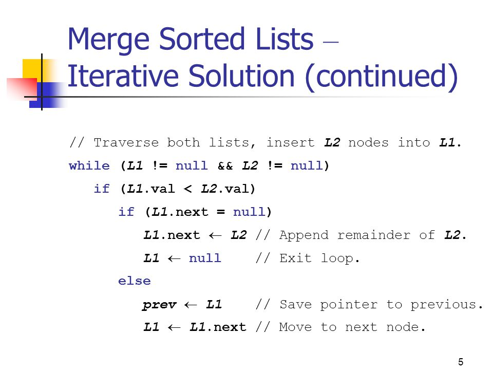 5 Merge Sorted Lists – Iterative Solution (continued) // Traverse both lists, insert L2 nodes into L1.