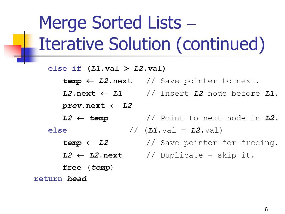 6 Merge Sorted Lists – Iterative Solution (continued) else if (L1.val > L2.val) temp  L2.next // Save pointer to next.