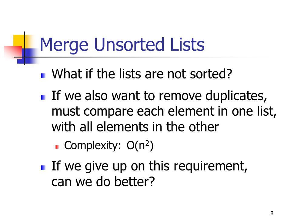 9 Merge Unsorted Lists Yes: simply append the lists APPEND-LIST (L1, L2) if (L1 = null) L1  L2 else cur  L1 while (cur.next != null) cur  cur.next cur.next  L2