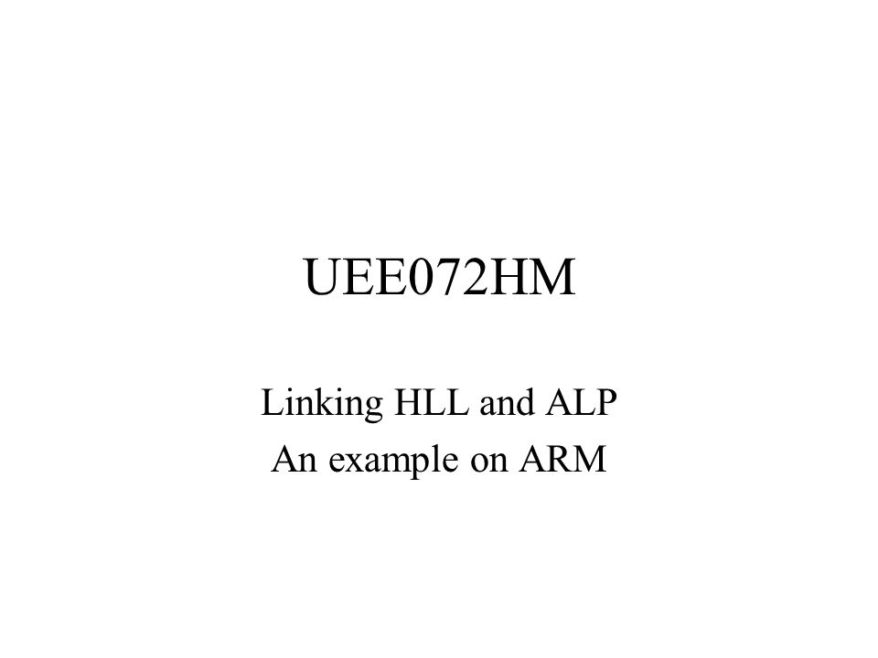 UEE072HM Linking HLL and ALP An example on ARM