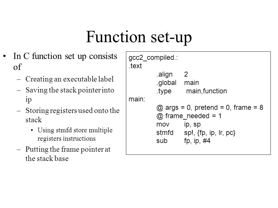 Function set-up In C function set up consists of –Creating an executable label –Saving the stack pointer into ip –Storing registers used onto the stack Using stmfd store multiple registers instructions –Putting the frame pointer at the stack base gcc2_compiled.:.text.align2.globalmain.type main,function main: @ args = 0, pretend = 0, frame = 8 @ frame_needed = 1 movip, sp stmfdsp!, {fp, ip, lr, pc} subfp, ip, #4