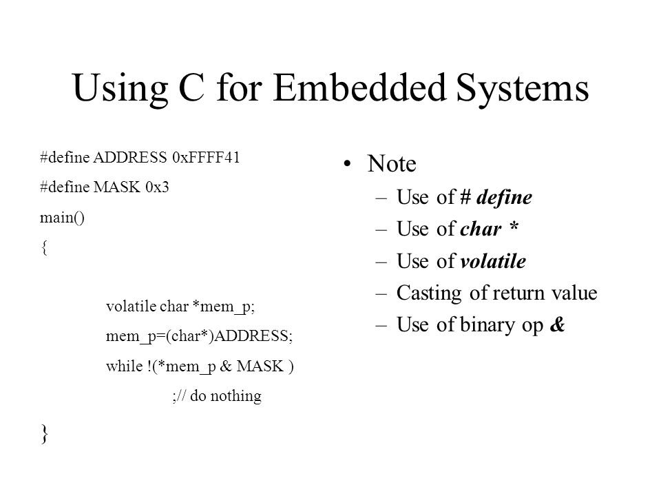 Using C for Embedded Systems Note –Use of # define –Use of char * –Use of volatile –Casting of return value –Use of binary op & #define ADDRESS 0xFFFF