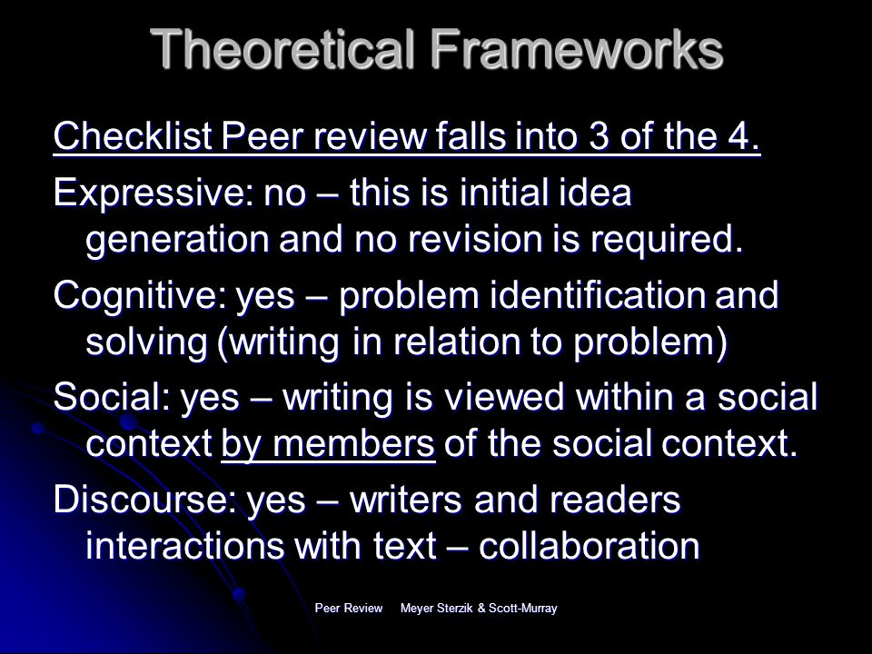 Peer Review Meyer Sterzik & Scott-Murray Theoretical Frameworks Process approach: multiple drafts based on meaning based revisions 4 stages within the Process Approach: expressive, cognitive, social and discourse community (Grabe & Kaplan, 1996).