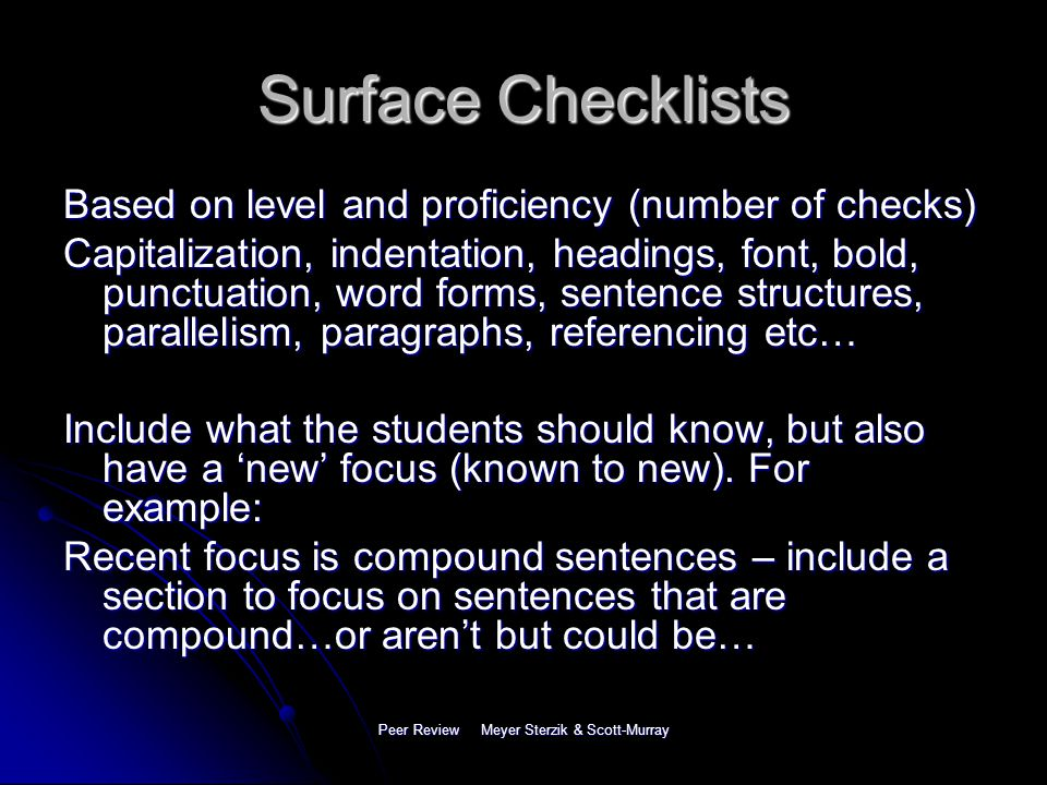 Peer Review Meyer Sterzik & Scott-Murray Two Types of Checklists Surface (editing) checklists: grammar, punctuation etc.= non-meaning based Surface (editing) checklists: grammar, punctuation etc.= non-meaning based Rhetorical (meaning) checklists: text structure, organization, or relevance/ strength of support = meaning-based Rhetorical (meaning) checklists: text structure, organization, or relevance/ strength of support = meaning-based