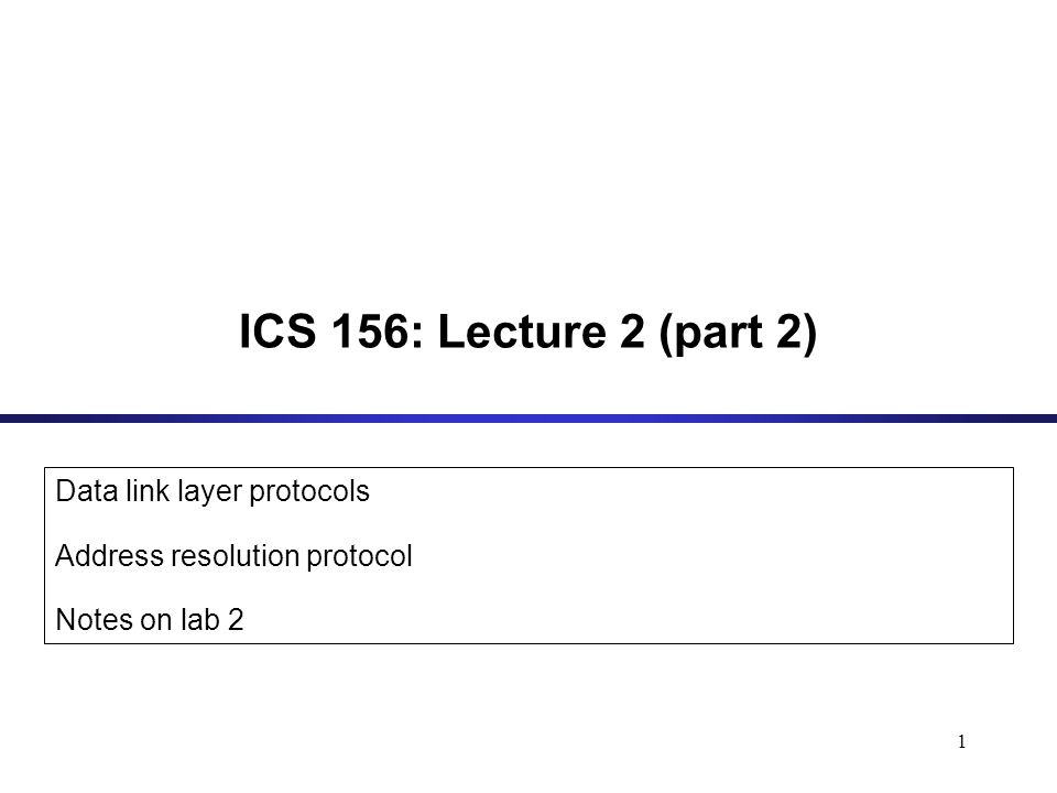 1 ICS 156: Lecture 2 (part 2) Data link layer protocols Address resolution protocol Notes on lab 2