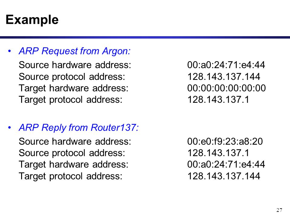 27 Example ARP Request from Argon: Source hardware address: 00:a0:24:71:e4:44 Source protocol address: 128.143.137.144 Target hardware address: 00:00:00:00:00:00 Target protocol address: 128.143.137.1 ARP Reply from Router137: Source hardware address: 00:e0:f9:23:a8:20 Source protocol address: 128.143.137.1 Target hardware address: 00:a0:24:71:e4:44 Target protocol address: 128.143.137.144