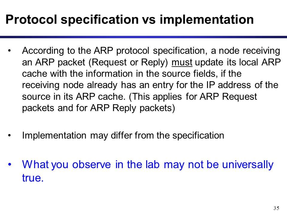 35 Protocol specification vs implementation According to the ARP protocol specification, a node receiving an ARP packet (Request or Reply) must update its local ARP cache with the information in the source fields, if the receiving node already has an entry for the IP address of the source in its ARP cache.