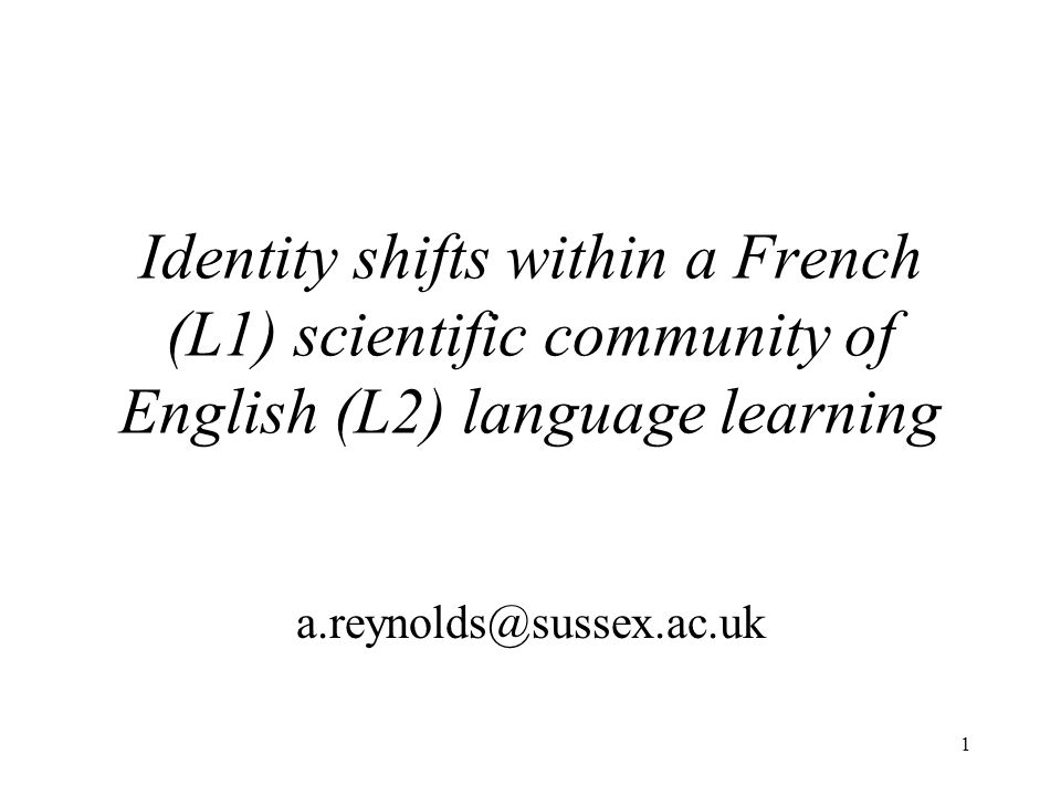 1 Identity shifts within a French (L1) scientific community of English (L2) language learning a.reynolds@sussex.ac.uk