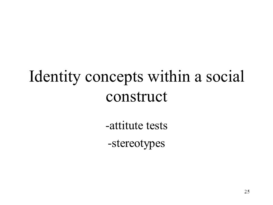 25 Identity concepts within a social construct -attitute tests -stereotypes