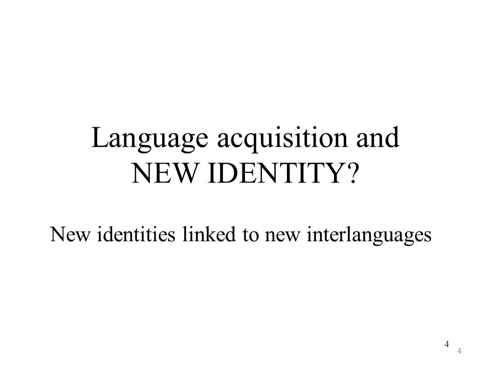 4 Language acquisition and NEW IDENTITY? New identities linked to new interlanguages 4