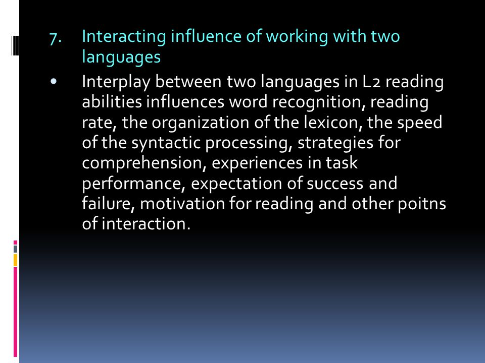 7.Interacting influence of working with two languages Interplay between two languages in L2 reading abilities influences word recognition, reading rat