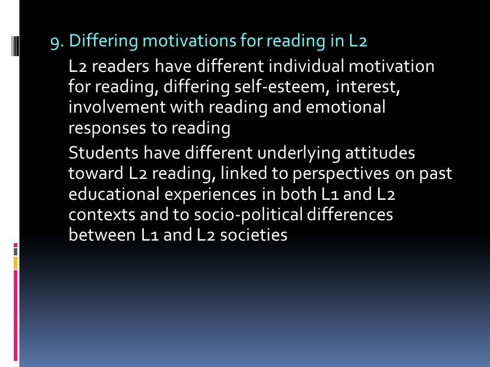 9. Differing motivations for reading in L2 L2 readers have different individual motivation for reading, differing self-esteem, interest, involvement w
