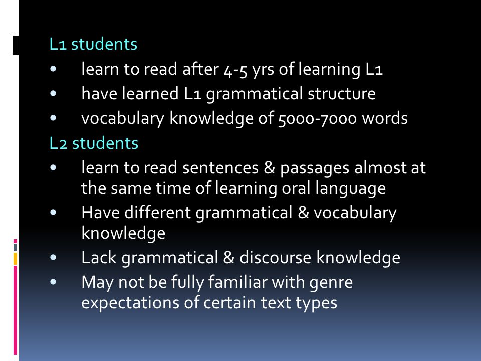 L1 students learn to read after 4-5 yrs of learning L1 have learned L1 grammatical structure vocabulary knowledge of 5000-7000 words L2 students learn