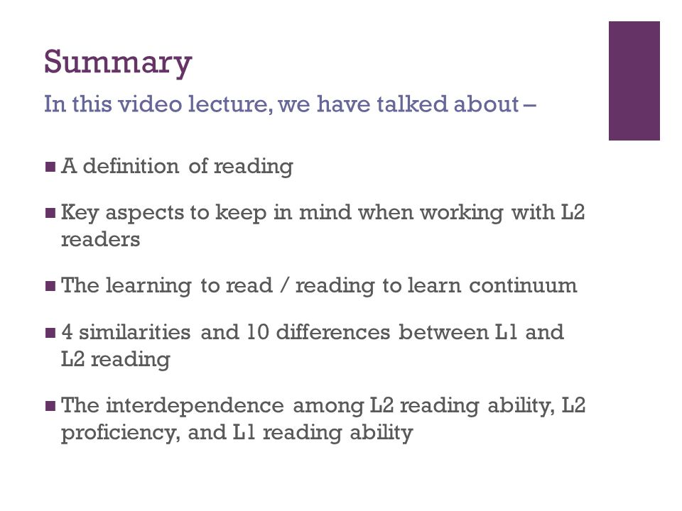 Summary A definition of reading Key aspects to keep in mind when working with L2 readers The learning to read / reading to learn continuum 4 similarities and 10 differences between L1 and L2 reading The interdependence among L2 reading ability, L2 proficiency, and L1 reading ability In this video lecture, we have talked about –