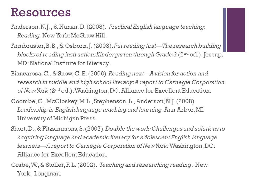 Resources Anderson, N.J., & Nunan, D. (2008). Practical English language teaching: Reading. New York: McGraw Hill. Armbruster, B. B., & Osborn, J. (20