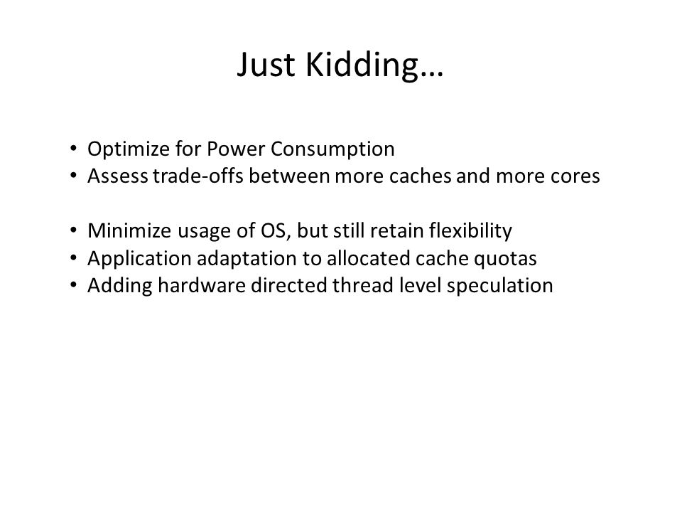 Just Kidding… Optimize for Power Consumption Assess trade-offs between more caches and more cores Minimize usage of OS, but still retain flexibility Application adaptation to allocated cache quotas Adding hardware directed thread level speculation
