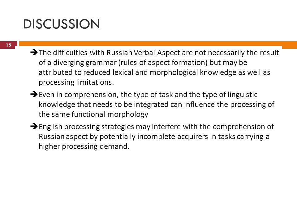 DISCUSSION  The difficulties with Russian Verbal Aspect are not necessarily the result of a diverging grammar (rules of aspect formation) but may be attributed to reduced lexical and morphological knowledge as well as processing limitations.