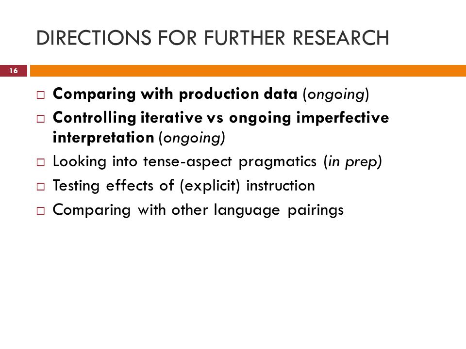 DIRECTIONS FOR FURTHER RESEARCH  Comparing with production data (ongoing)  Controlling iterative vs ongoing imperfective interpretation (ongoing)  Looking into tense-aspect pragmatics (in prep)  Testing effects of (explicit) instruction  Comparing with other language pairings 16