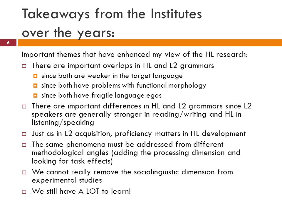 Takeaways from the Institutes over the years: 6 Important themes that have enhanced my view of the HL research:  There are important overlaps in HL and L2 grammars  since both are weaker in the target language  since both have problems with functional morphology  since both have fragile language egos  There are important differences in HL and L2 grammars since L2 speakers are generally stronger in reading/writing and HL in listening/speaking  Just as in L2 acquisition, proficiency matters in HL development  The same phenomena must be addressed from different methodological angles (adding the processing dimension and looking for task effects)  We cannot really remove the sociolinguistic dimension from experimental studies  We still have A LOT to learn!