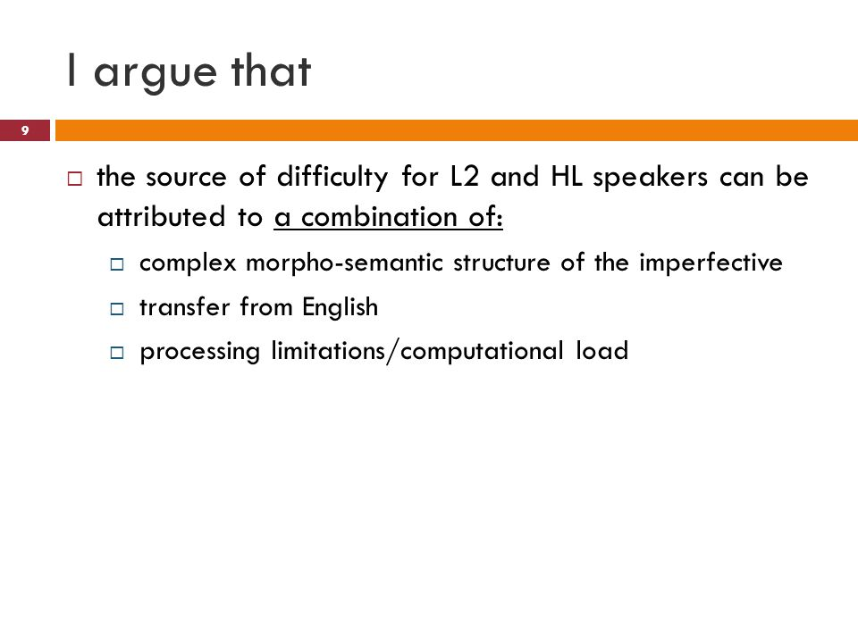 I argue that  the source of difficulty for L2 and HL speakers can be attributed to a combination of:  complex morpho-semantic structure of the imperfective  transfer from English  processing limitations/computational load 9