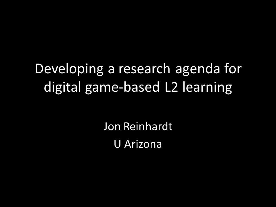 Developing a research agenda for digital game-based L2 learning Jon Reinhardt U Arizona