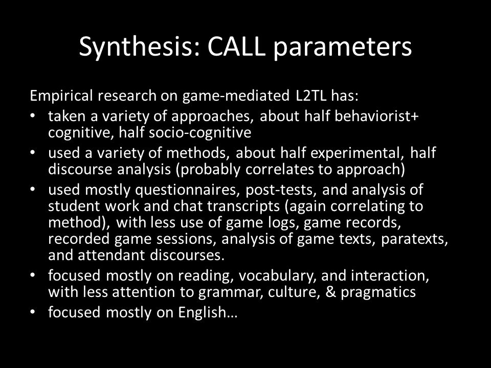 Synthesis: CALL parameters Empirical research on game-mediated L2TL has: taken a variety of approaches, about half behaviorist+ cognitive, half socio-cognitive used a variety of methods, about half experimental, half discourse analysis (probably correlates to approach) used mostly questionnaires, post-tests, and analysis of student work and chat transcripts (again correlating to method), with less use of game logs, game records, recorded game sessions, analysis of game texts, paratexts, and attendant discourses.