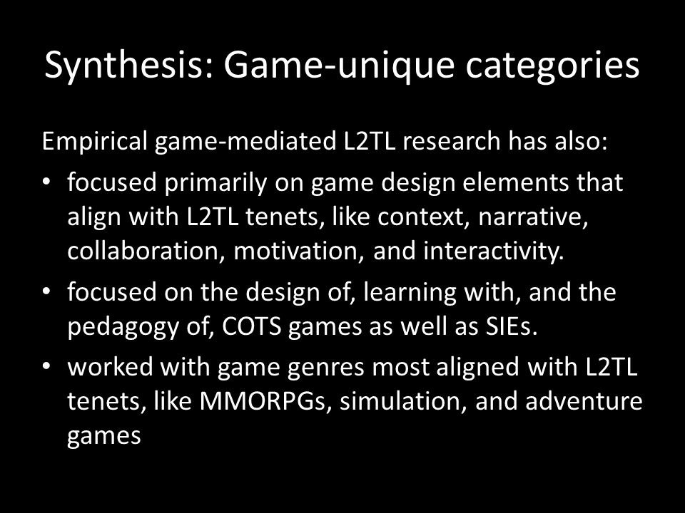 Synthesis: Game-unique categories Empirical game-mediated L2TL research has also: focused primarily on game design elements that align with L2TL tenets, like context, narrative, collaboration, motivation, and interactivity.