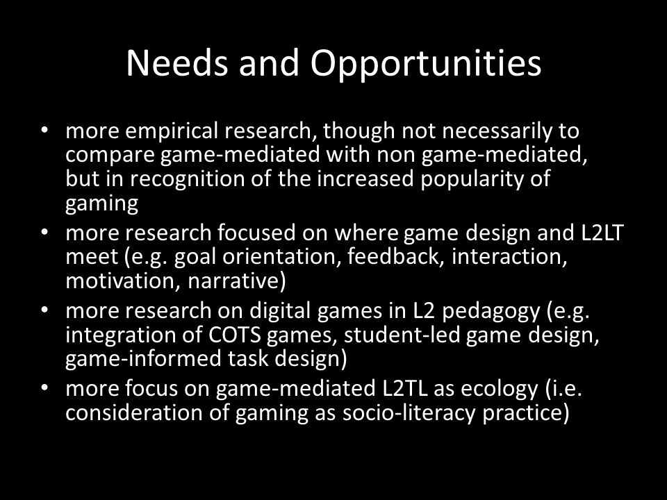 Needs and Opportunities more empirical research, though not necessarily to compare game-mediated with non game-mediated, but in recognition of the increased popularity of gaming more research focused on where game design and L2LT meet (e.g.