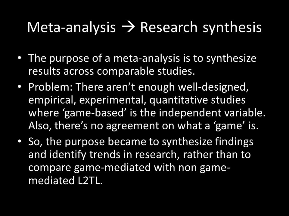 Meta-analysis  Research synthesis The purpose of a meta-analysis is to synthesize results across comparable studies.