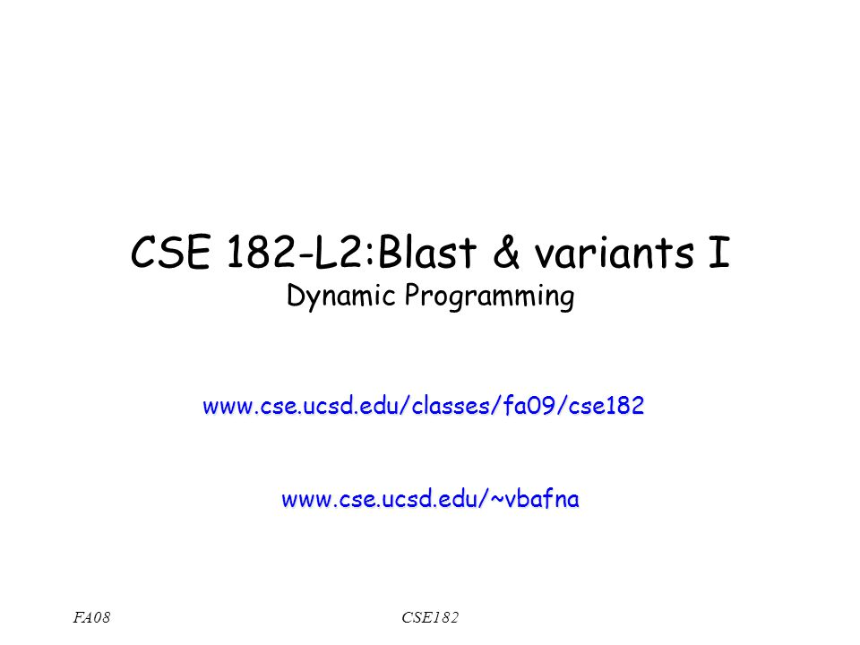 FA08CSE182 CSE 182-L2:Blast & variants I Dynamic Programming www.cse.ucsd.edu/classes/fa09/cse182 www.cse.ucsd.edu/~vbafna