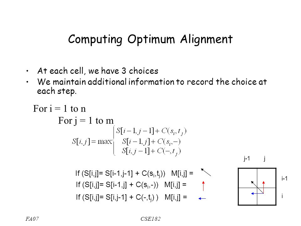 FA07CSE182 Computing Optimum Alignment At each cell, we have 3 choices We maintain additional information to record the choice at each step.