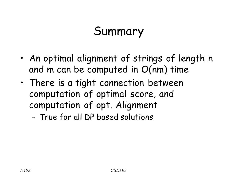 FA08CSE182 Summary An optimal alignment of strings of length n and m can be computed in O(nm) time There is a tight connection between computation of optimal score, and computation of opt.